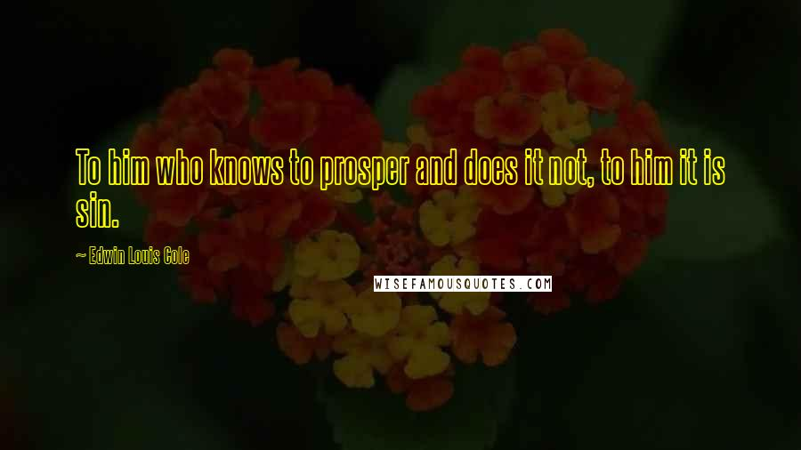 Edwin Louis Cole quotes: To him who knows to prosper and does it not, to him it is sin.