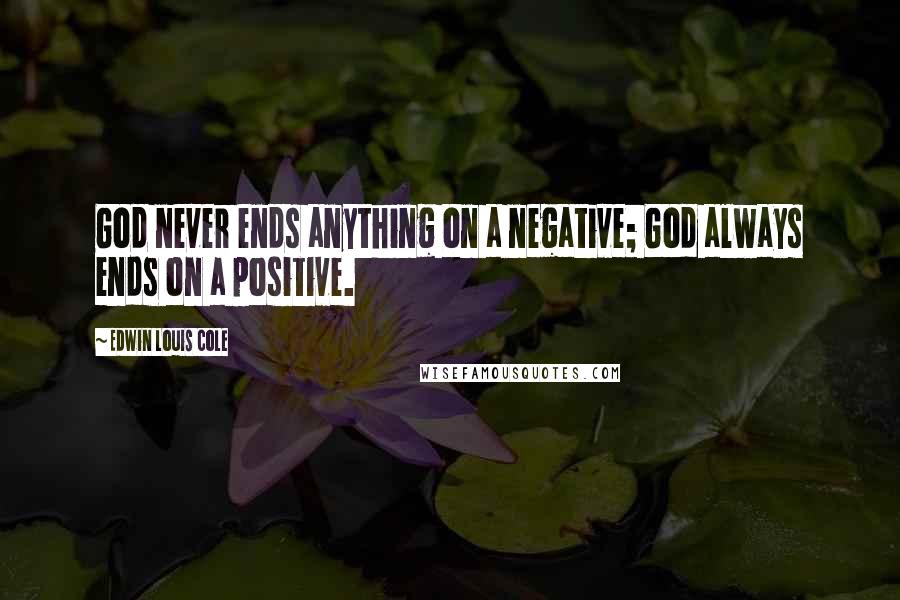 Edwin Louis Cole quotes: God never ends anything on a negative; God always ends on a positive.