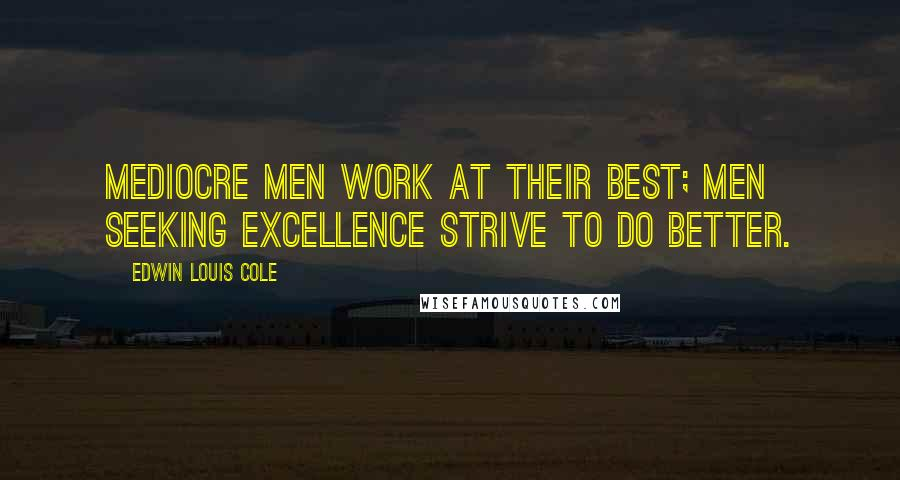 Edwin Louis Cole quotes: Mediocre men work at their best; men seeking excellence strive to do better.