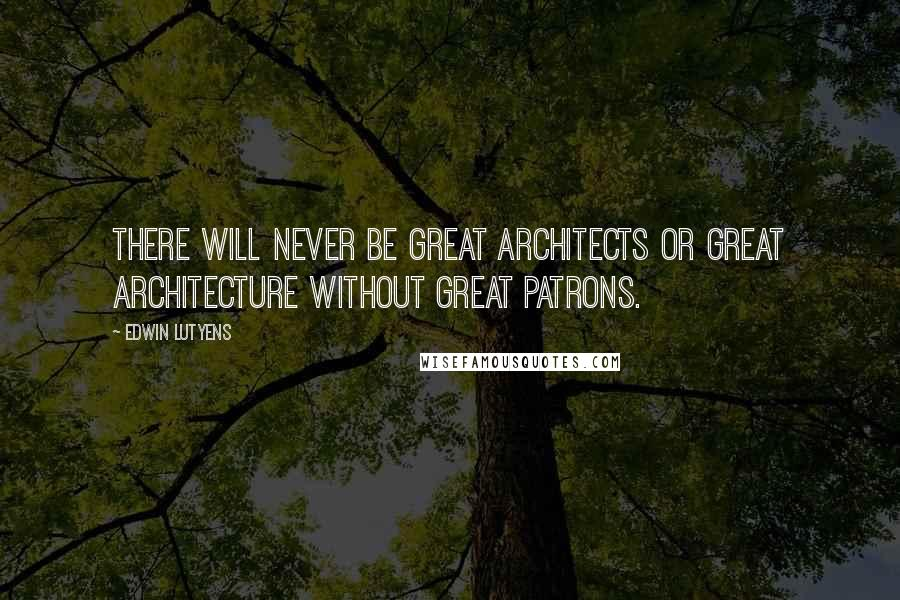 Edwin Lutyens quotes: There will never be great architects or great architecture without great patrons.