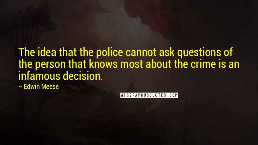 Edwin Meese quotes: The idea that the police cannot ask questions of the person that knows most about the crime is an infamous decision.