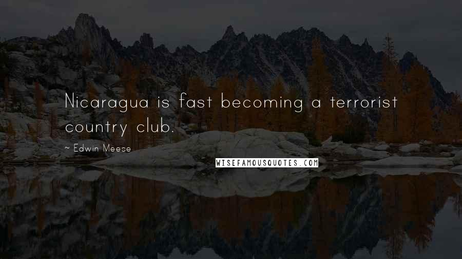 Edwin Meese quotes: Nicaragua is fast becoming a terrorist country club.