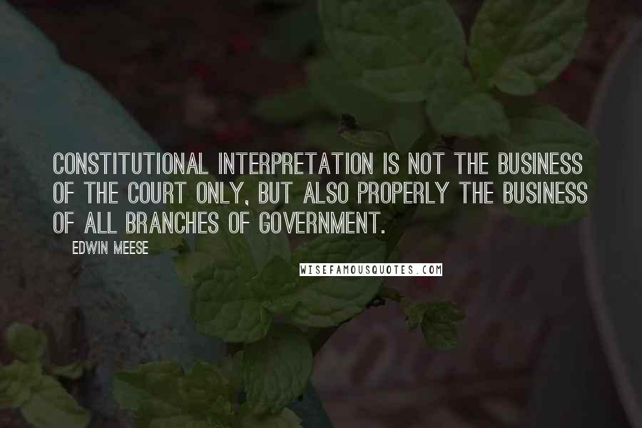 Edwin Meese quotes: Constitutional interpretation is not the business of the Court only, but also properly the business of all branches of government.