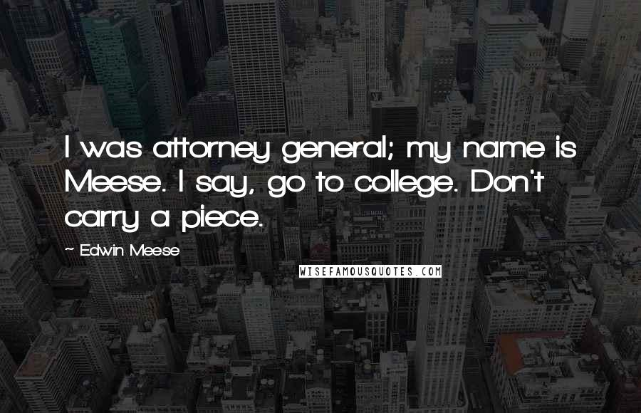 Edwin Meese quotes: I was attorney general; my name is Meese. I say, go to college. Don't carry a piece.