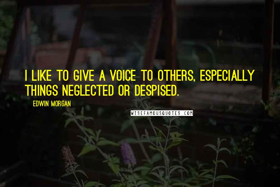 Edwin Morgan quotes: I like to give a voice to others, especially things neglected or despised.