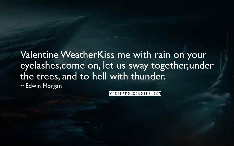 Edwin Morgan quotes: Valentine WeatherKiss me with rain on your eyelashes,come on, let us sway together,under the trees, and to hell with thunder.
