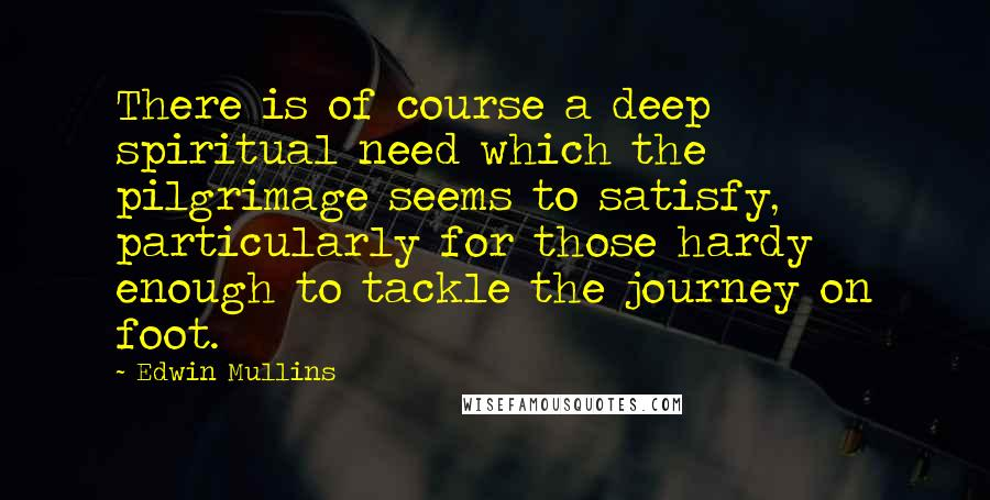 Edwin Mullins quotes: There is of course a deep spiritual need which the pilgrimage seems to satisfy, particularly for those hardy enough to tackle the journey on foot.