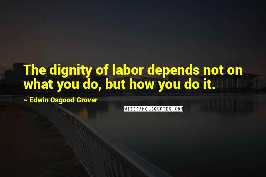 Edwin Osgood Grover quotes: The dignity of labor depends not on what you do, but how you do it.