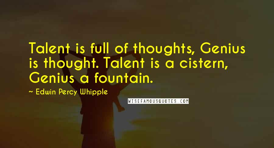 Edwin Percy Whipple quotes: Talent is full of thoughts, Genius is thought. Talent is a cistern, Genius a fountain.