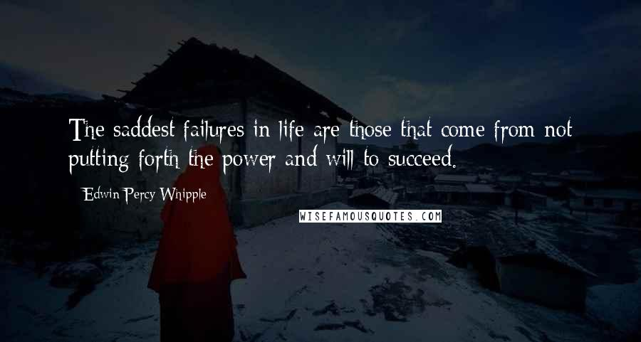 Edwin Percy Whipple quotes: The saddest failures in life are those that come from not putting forth the power and will to succeed.