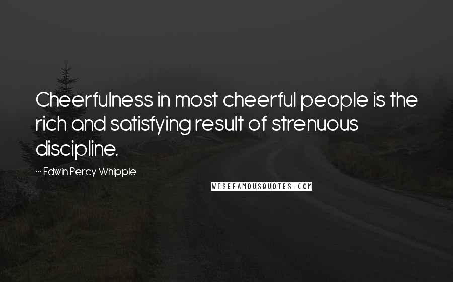 Edwin Percy Whipple quotes: Cheerfulness in most cheerful people is the rich and satisfying result of strenuous discipline.
