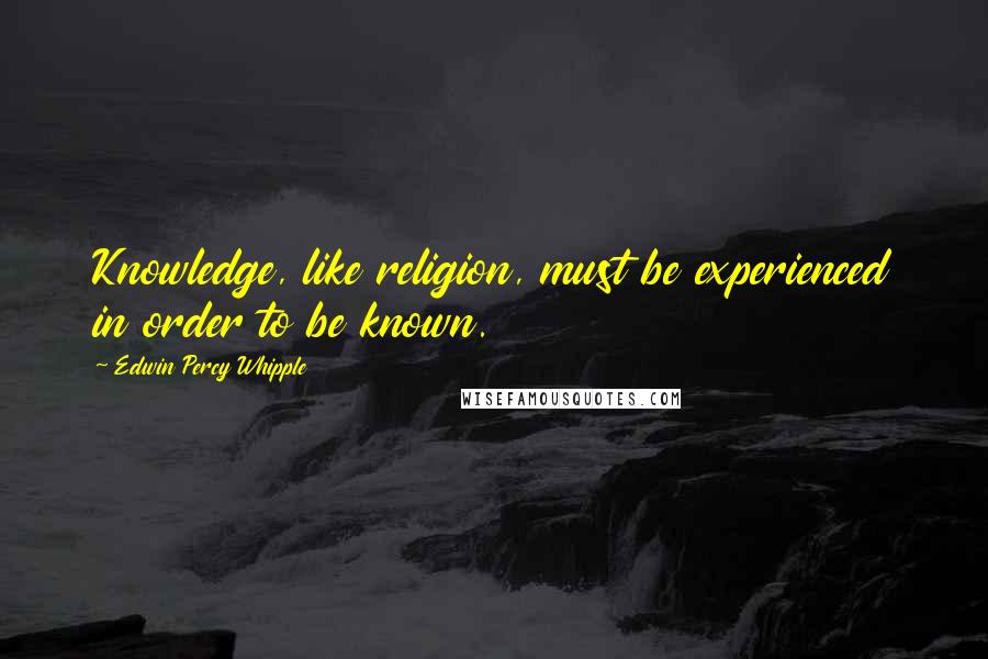 Edwin Percy Whipple quotes: Knowledge, like religion, must be experienced in order to be known.
