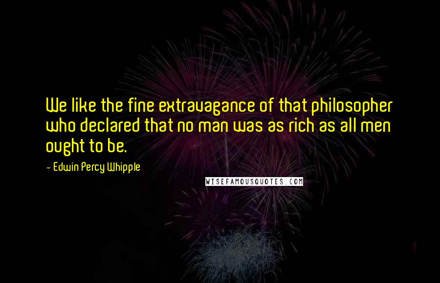 Edwin Percy Whipple quotes: We like the fine extravagance of that philosopher who declared that no man was as rich as all men ought to be.