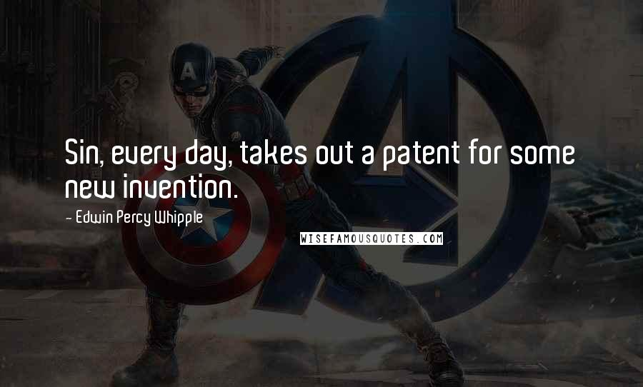 Edwin Percy Whipple quotes: Sin, every day, takes out a patent for some new invention.