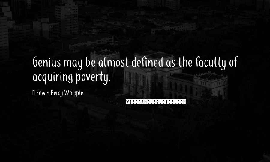 Edwin Percy Whipple quotes: Genius may be almost defined as the faculty of acquiring poverty.
