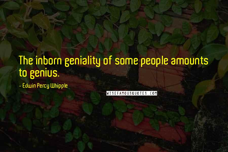 Edwin Percy Whipple quotes: The inborn geniality of some people amounts to genius.