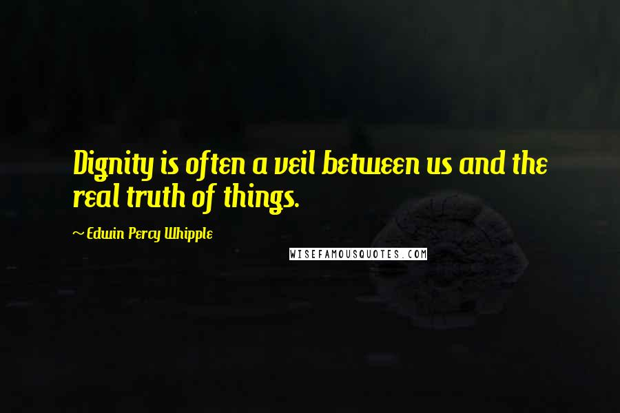 Edwin Percy Whipple quotes: Dignity is often a veil between us and the real truth of things.