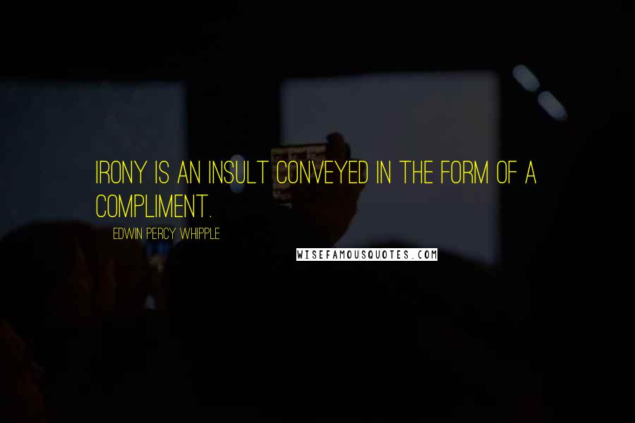 Edwin Percy Whipple quotes: Irony is an insult conveyed in the form of a compliment.