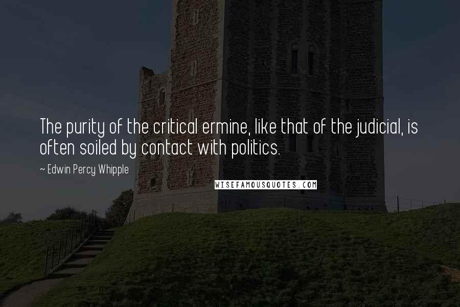 Edwin Percy Whipple quotes: The purity of the critical ermine, like that of the judicial, is often soiled by contact with politics.