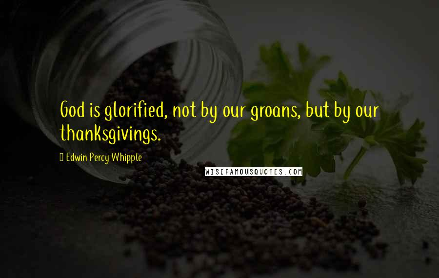 Edwin Percy Whipple quotes: God is glorified, not by our groans, but by our thanksgivings.