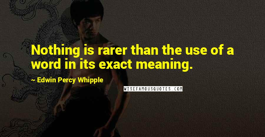 Edwin Percy Whipple quotes: Nothing is rarer than the use of a word in its exact meaning.