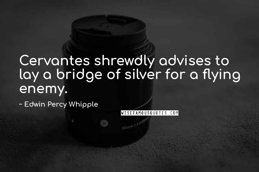 Edwin Percy Whipple quotes: Cervantes shrewdly advises to lay a bridge of silver for a flying enemy.