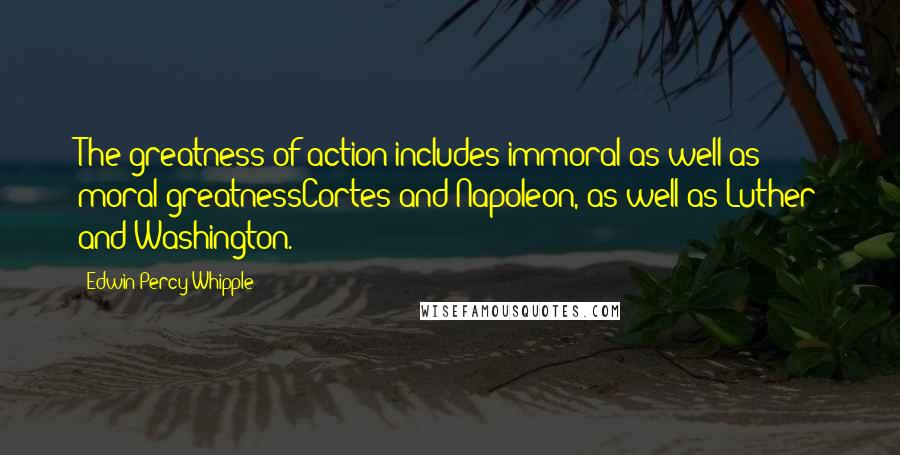 Edwin Percy Whipple quotes: The greatness of action includes immoral as well as moral greatnessCortes and Napoleon, as well as Luther and Washington.