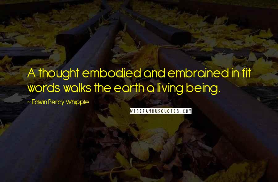 Edwin Percy Whipple quotes: A thought embodied and embrained in fit words walks the earth a living being.