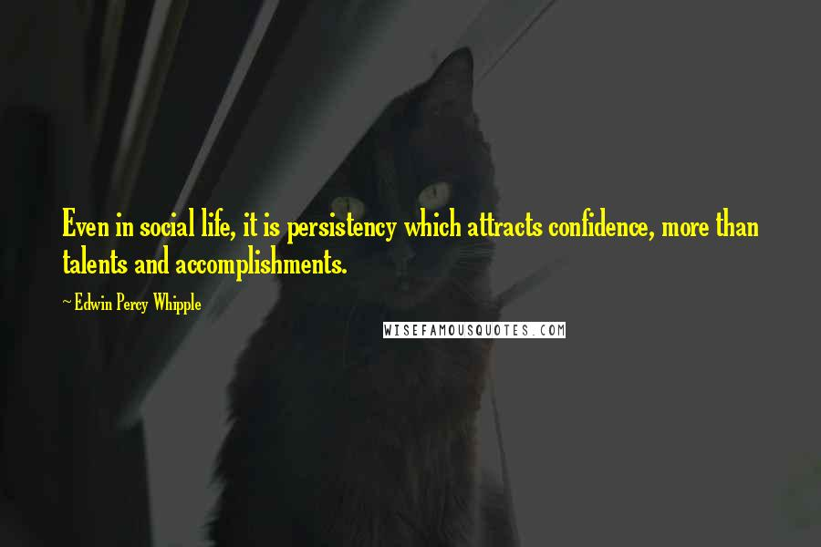 Edwin Percy Whipple quotes: Even in social life, it is persistency which attracts confidence, more than talents and accomplishments.