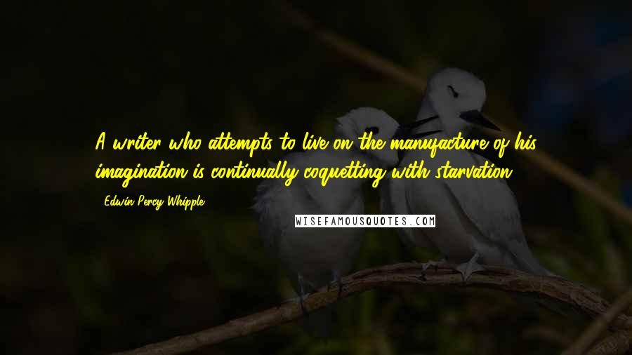 Edwin Percy Whipple quotes: A writer who attempts to live on the manufacture of his imagination is continually coquetting with starvation.