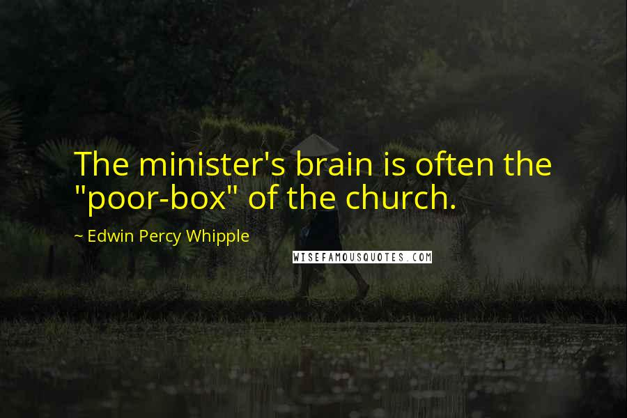"Edwin Percy Whipple quotes: The minister's brain is often the ""poor-box"" of the church."