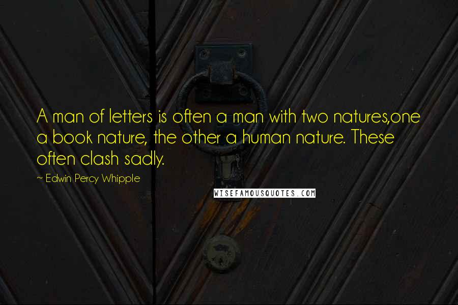 Edwin Percy Whipple quotes: A man of letters is often a man with two natures,one a book nature, the other a human nature. These often clash sadly.