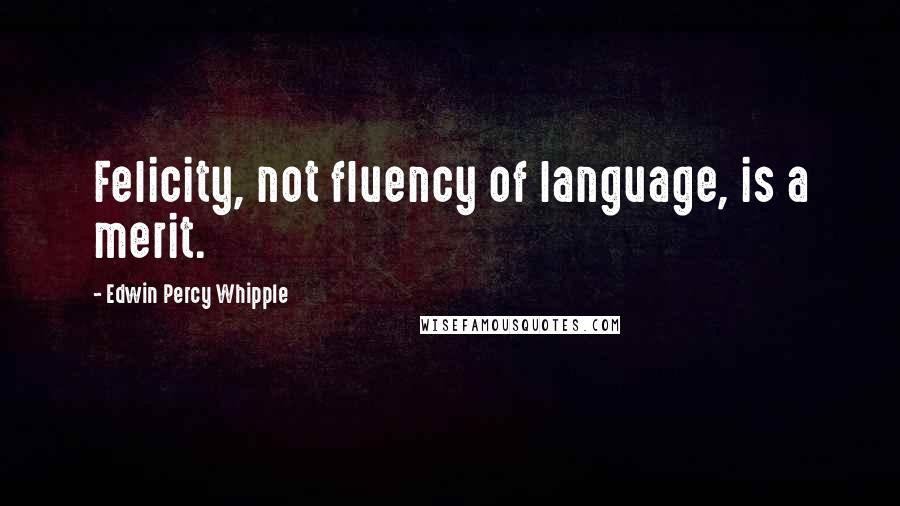 Edwin Percy Whipple quotes: Felicity, not fluency of language, is a merit.