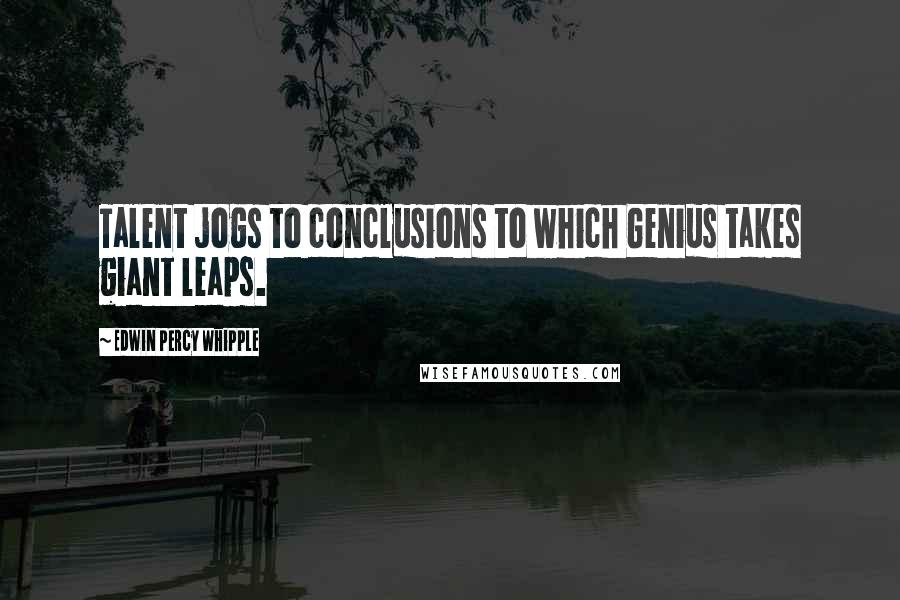 Edwin Percy Whipple quotes: Talent jogs to conclusions to which Genius takes giant leaps.