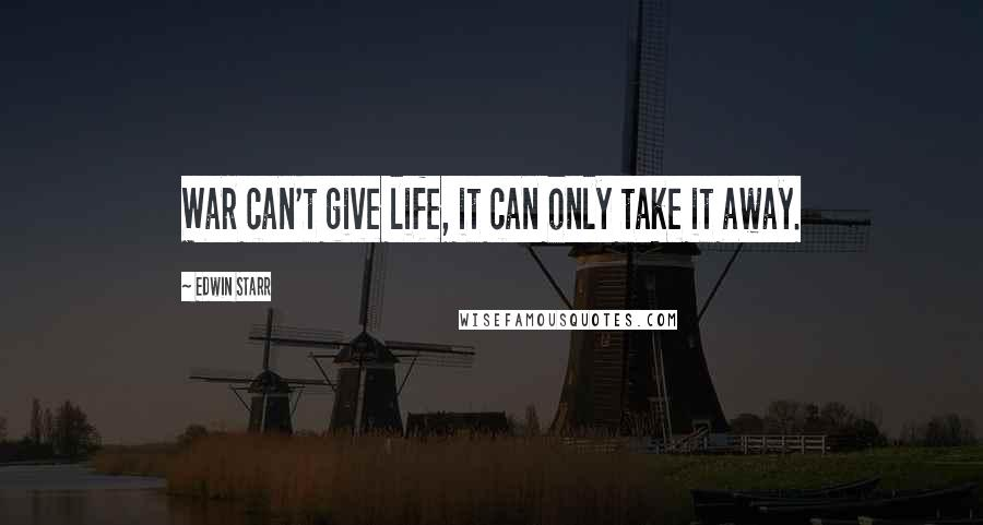 Edwin Starr quotes: War can't give life, it can only take it away.