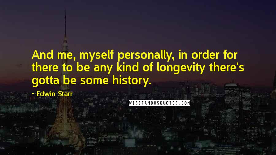 Edwin Starr quotes: And me, myself personally, in order for there to be any kind of longevity there's gotta be some history.