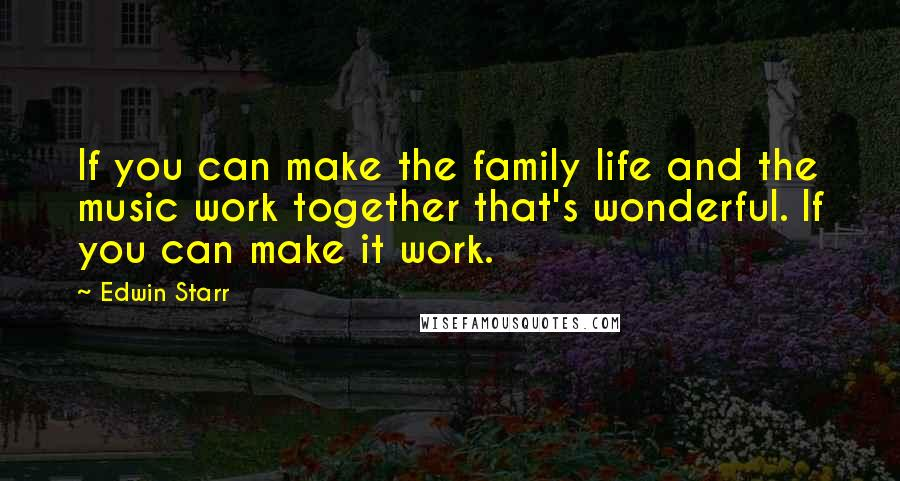 Edwin Starr quotes: If you can make the family life and the music work together that's wonderful. If you can make it work.