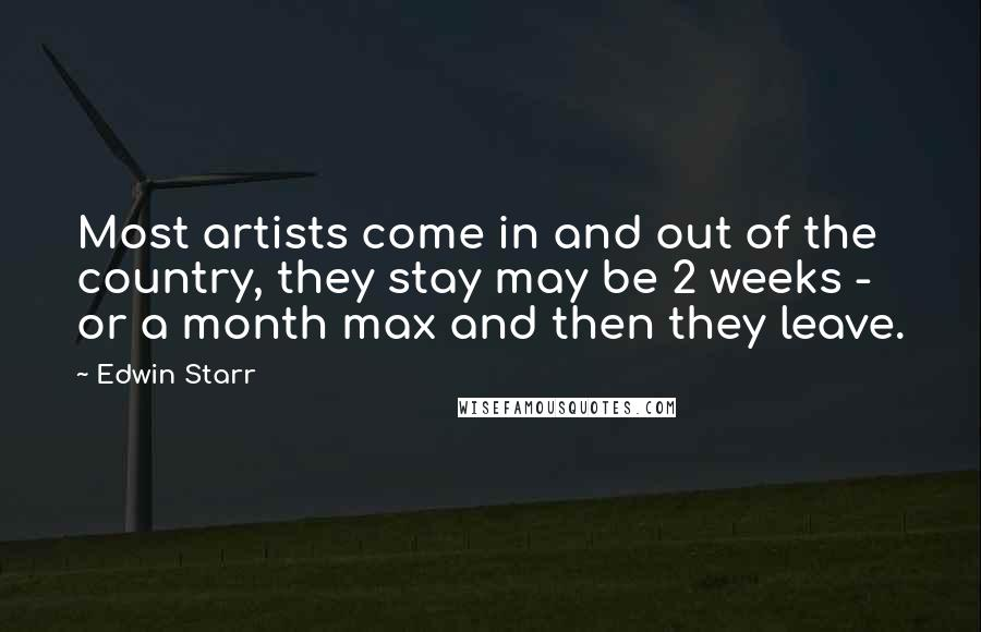 Edwin Starr quotes: Most artists come in and out of the country, they stay may be 2 weeks - or a month max and then they leave.