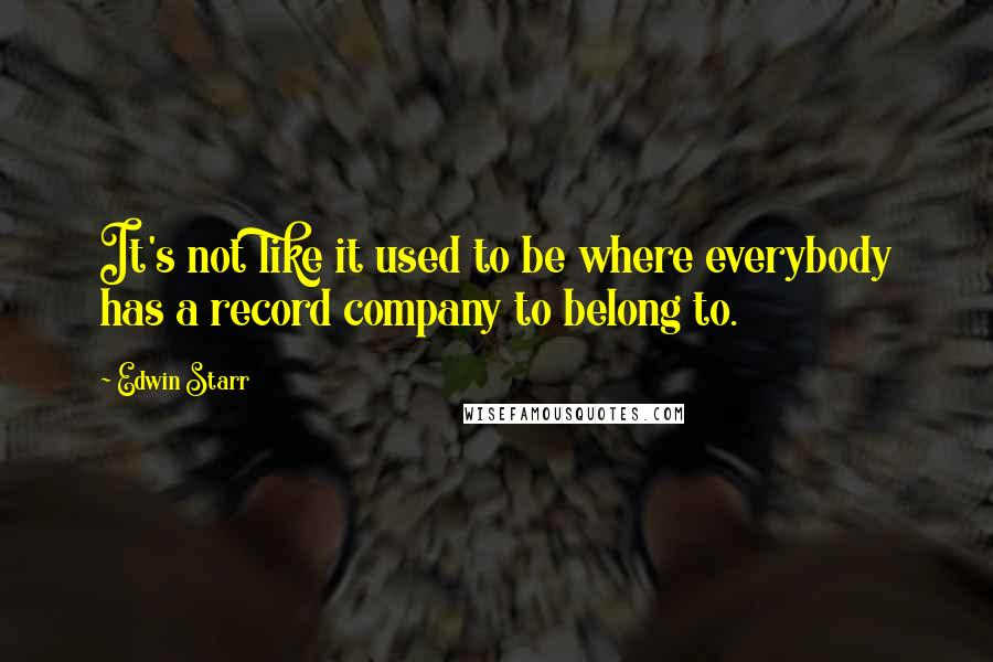 Edwin Starr quotes: It's not like it used to be where everybody has a record company to belong to.