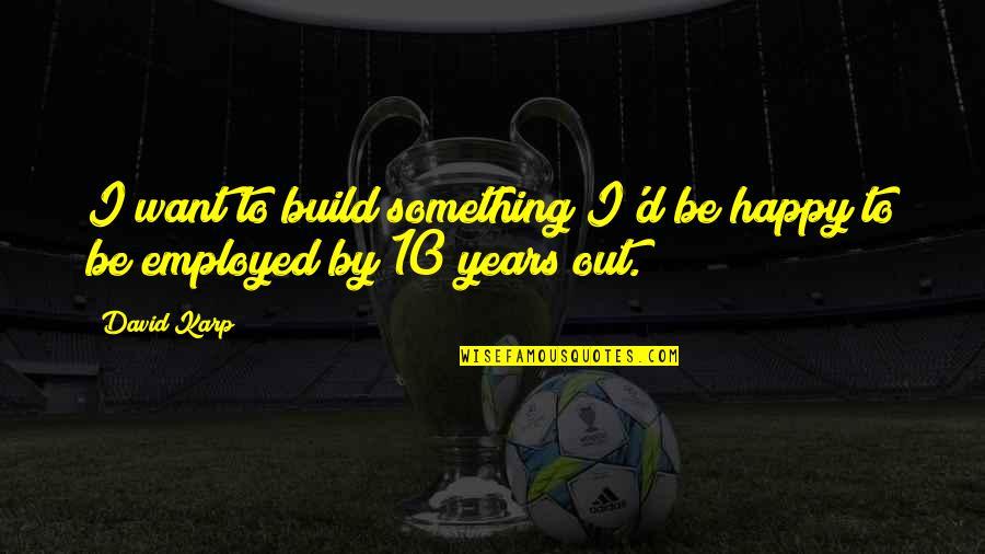 Eerlijke En Oprechte Quotes By David Karp: I want to build something I'd be happy