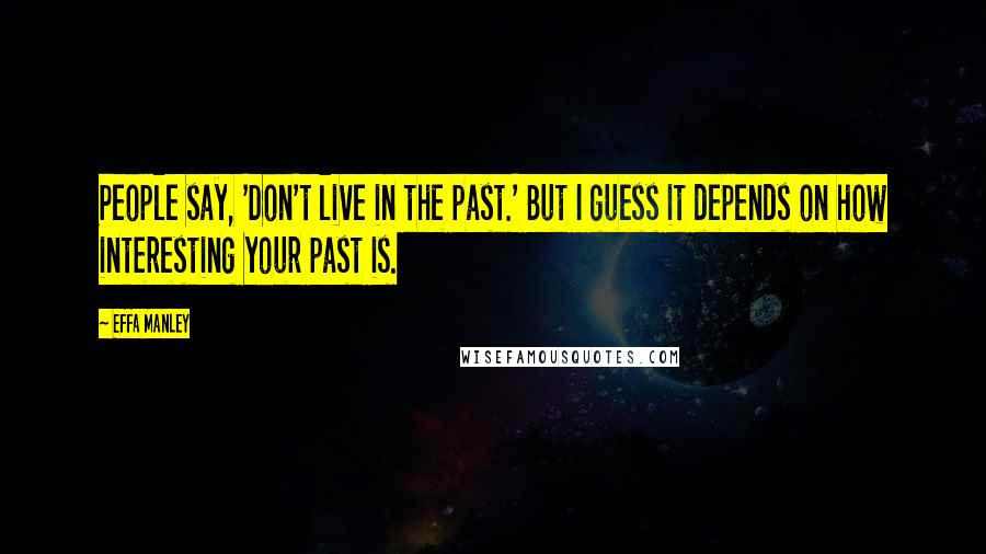 Effa Manley quotes: People say, 'Don't live in the past.' But I guess it depends on how interesting your past is.