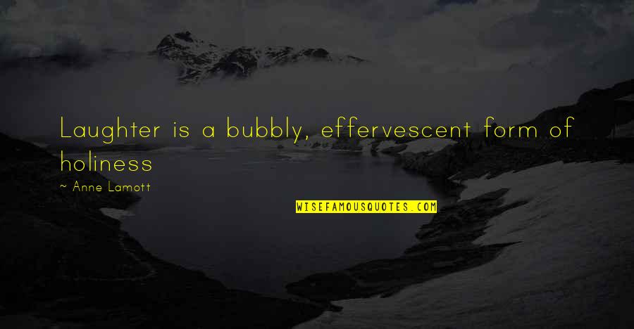 Effervescent Quotes By Anne Lamott: Laughter is a bubbly, effervescent form of holiness