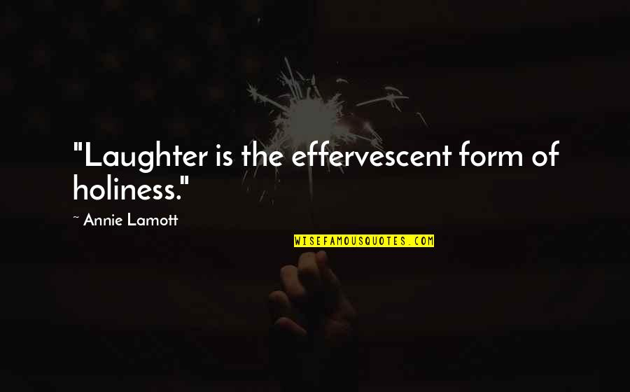 "Effervescent Quotes By Annie Lamott: ""Laughter is the effervescent form of holiness."""