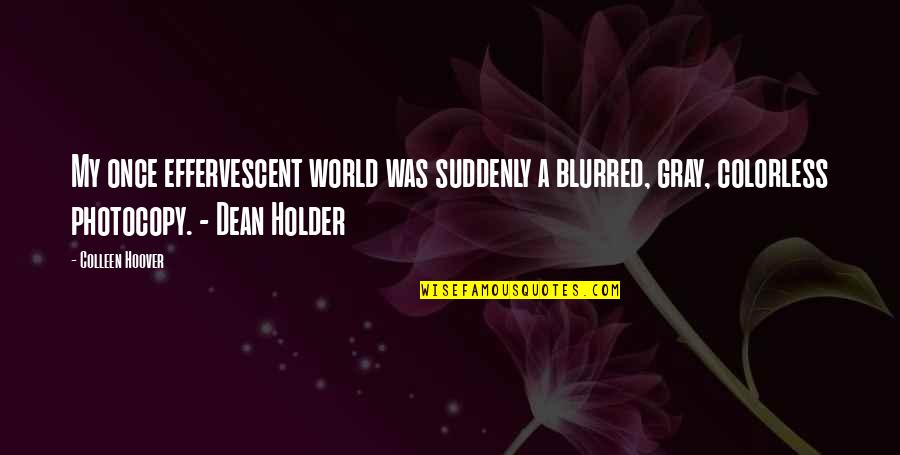 Effervescent Quotes By Colleen Hoover: My once effervescent world was suddenly a blurred,