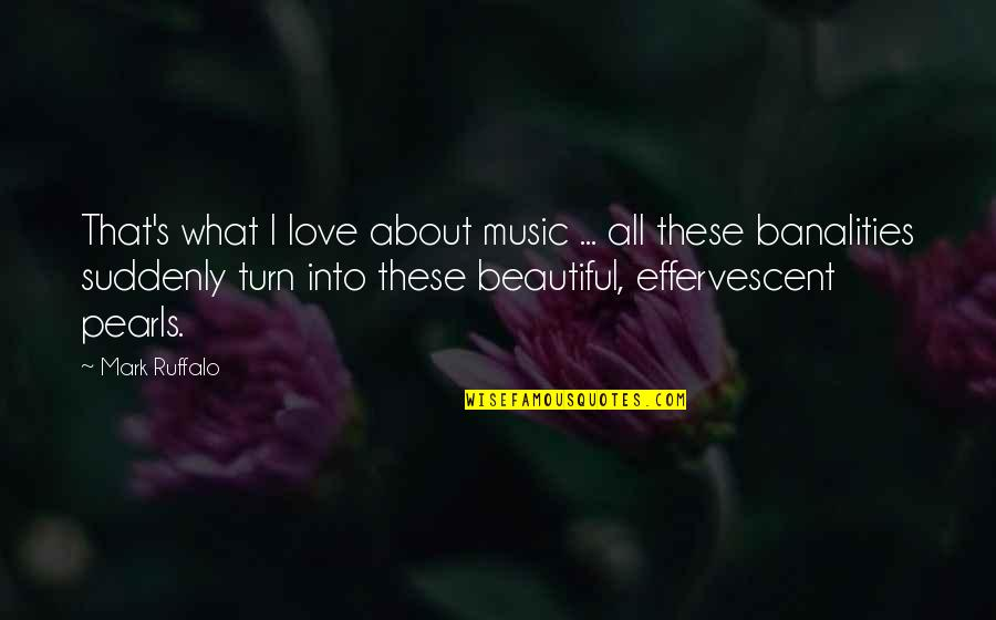 Effervescent Quotes By Mark Ruffalo: That's what I love about music ... all