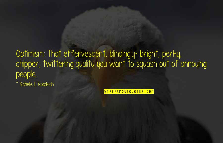 Effervescent Quotes By Richelle E. Goodrich: Optimism: That effervescent, blindingly- bright, perky, chipper, twittering