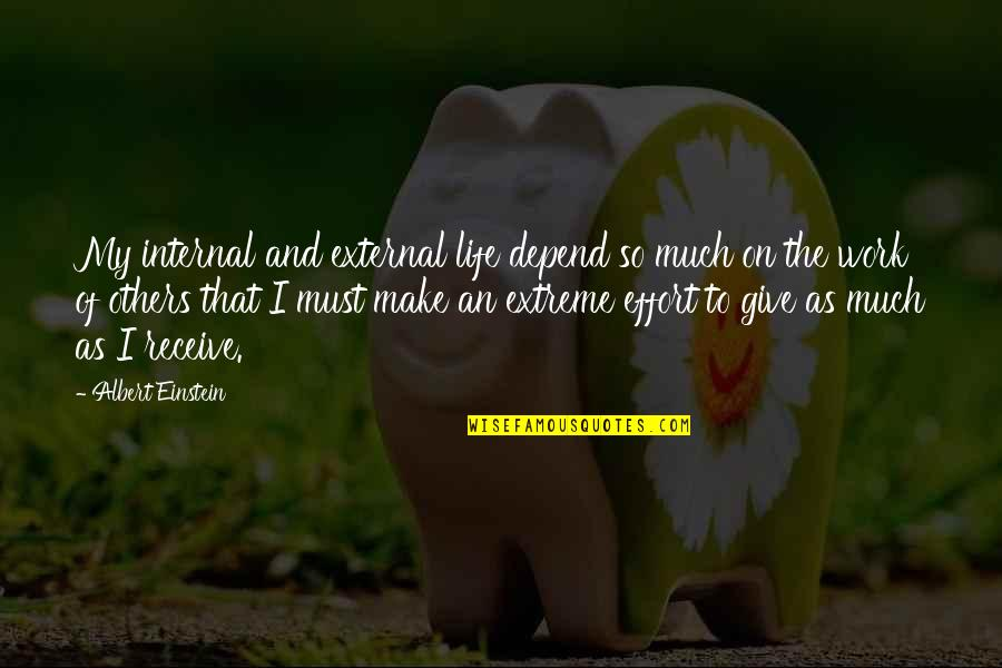 Effort And Hard Work Quotes By Albert Einstein: My internal and external life depend so much