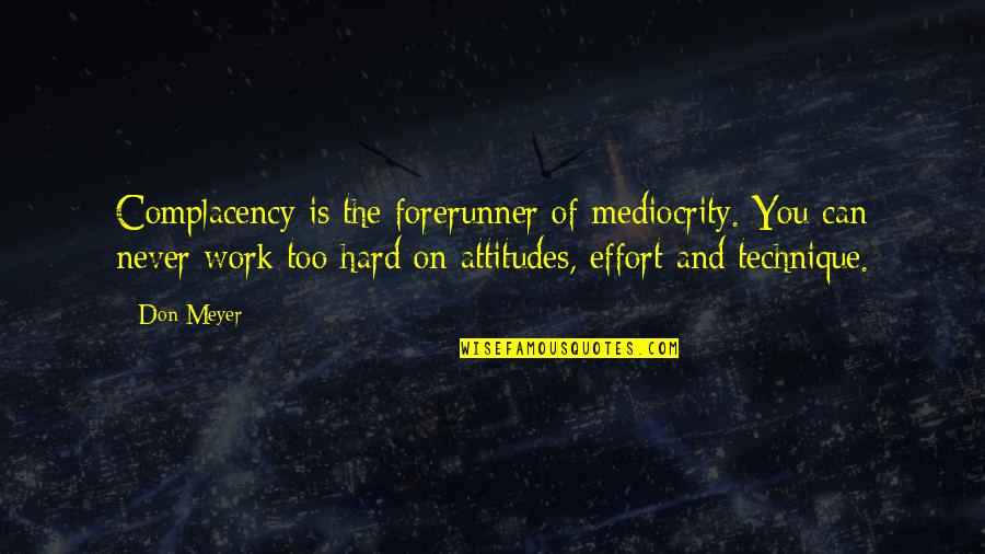 Effort And Hard Work Quotes By Don Meyer: Complacency is the forerunner of mediocrity. You can