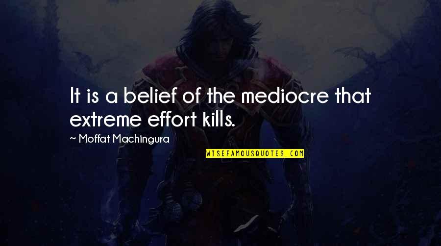 Effort And Hard Work Quotes By Moffat Machingura: It is a belief of the mediocre that