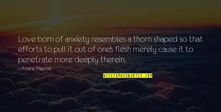Efforts In Love Quotes By Andre Maurois: Love born of anxiety resembles a thorn shaped